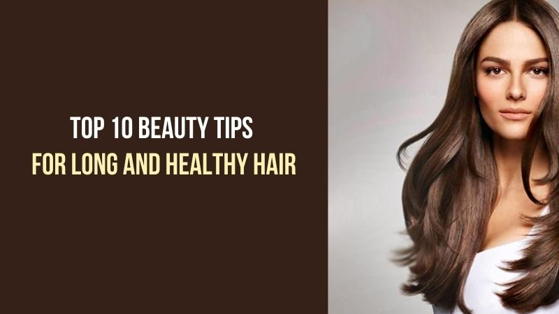 Top 10 Beauty Tips for Long and Healthy Hair